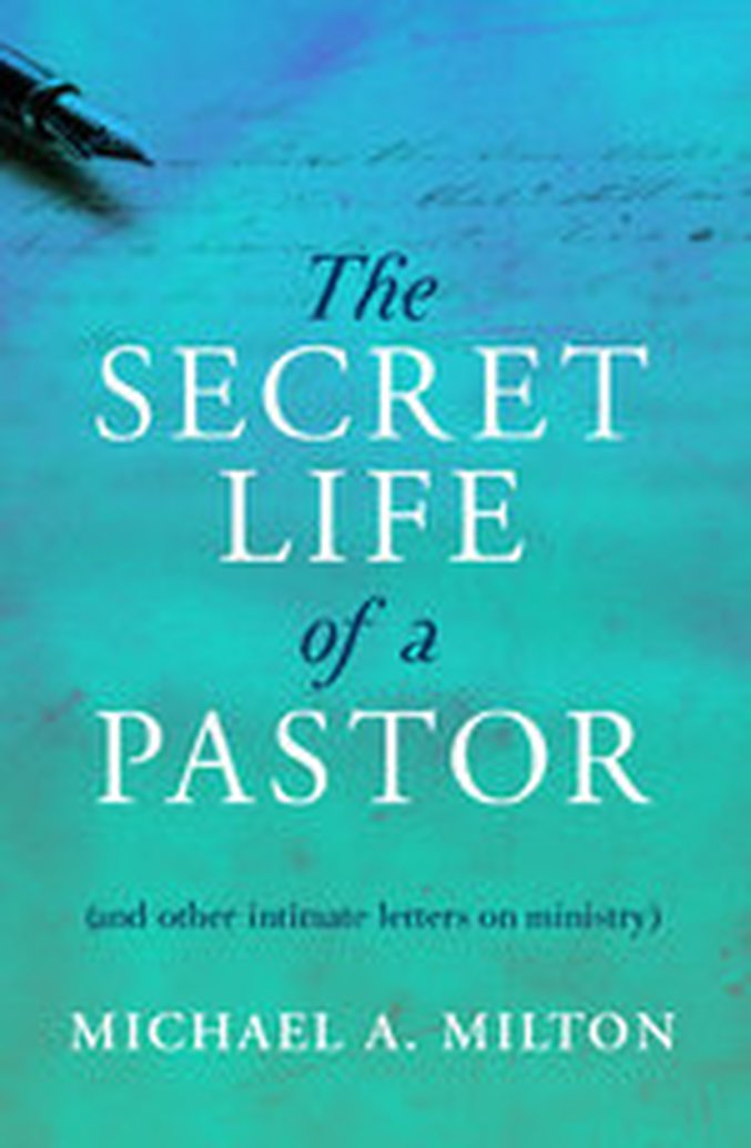 New From Michael A. Milton: The Secret Life of a Pastor (and other intimate letters on ministry)