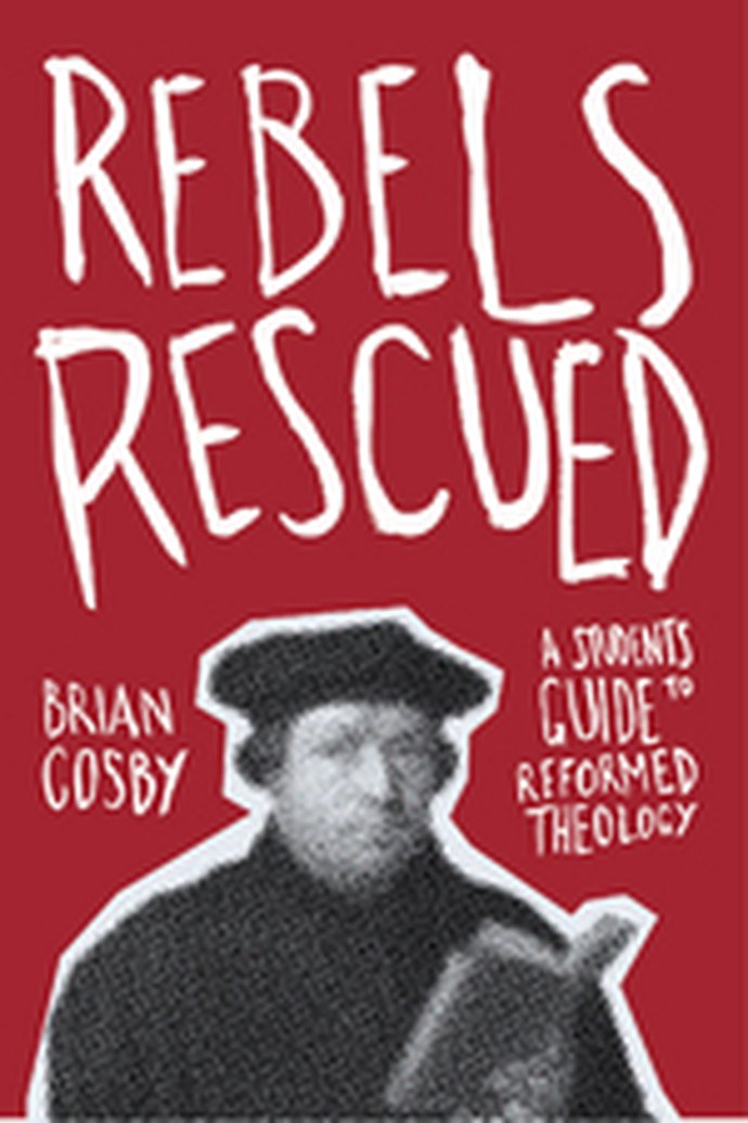 Rebels Rescued: A Student's Guide to Reformed Theology by Brian Cosby