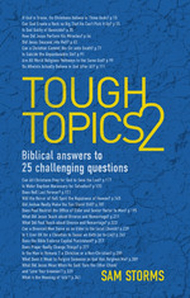 New From Sam Storms: Tough Topics 2: Biblical Answers to 25 Challenging Questions
