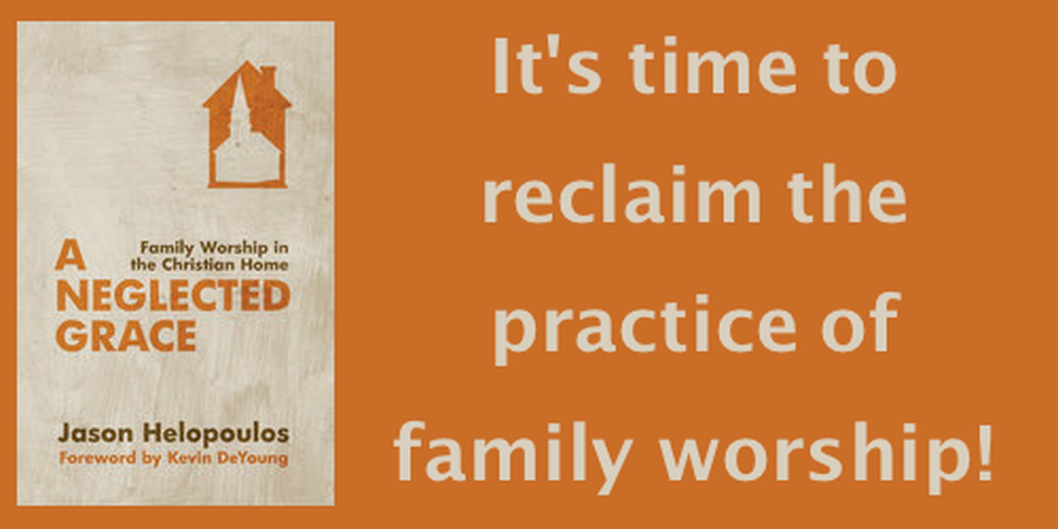 A Neglected Grace: Family Worship in the Christian Home by Jason Helopoulos