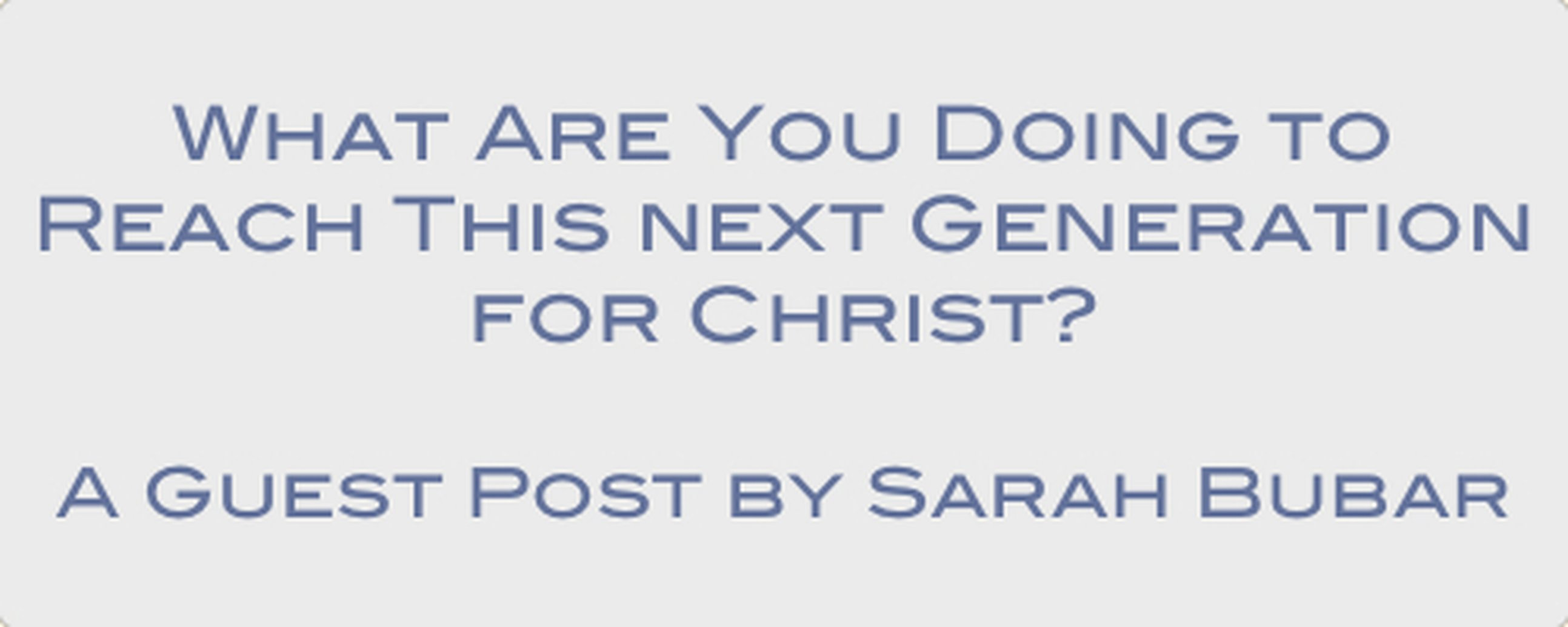 What are you doing to reach this next generation for Christ? - A Guest Post by Sarah Bubar