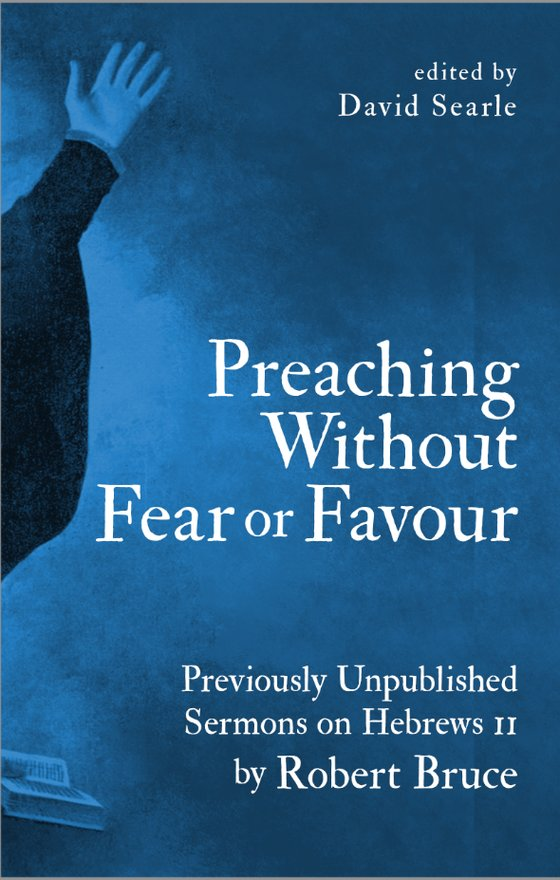Preaching Without Fear Or Favour, Previously Unpublished Sermons on Hebrews 11 by Robert Bruce