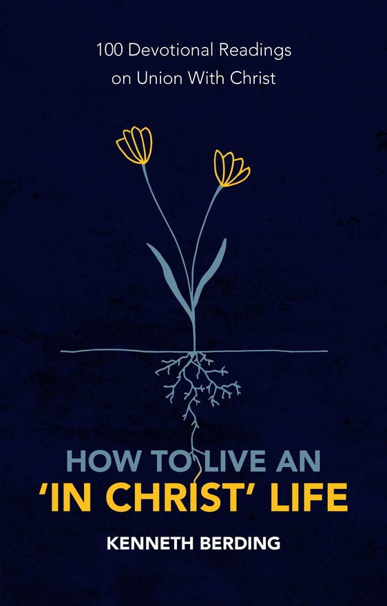 How to Live an 'In Christ' Life, 100 Devotional Readings on Union with Christ