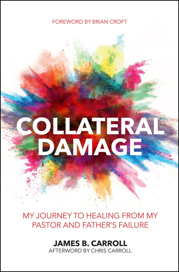 Collateral Damage, My Journey to Healing from My Pastor and Father's Failure