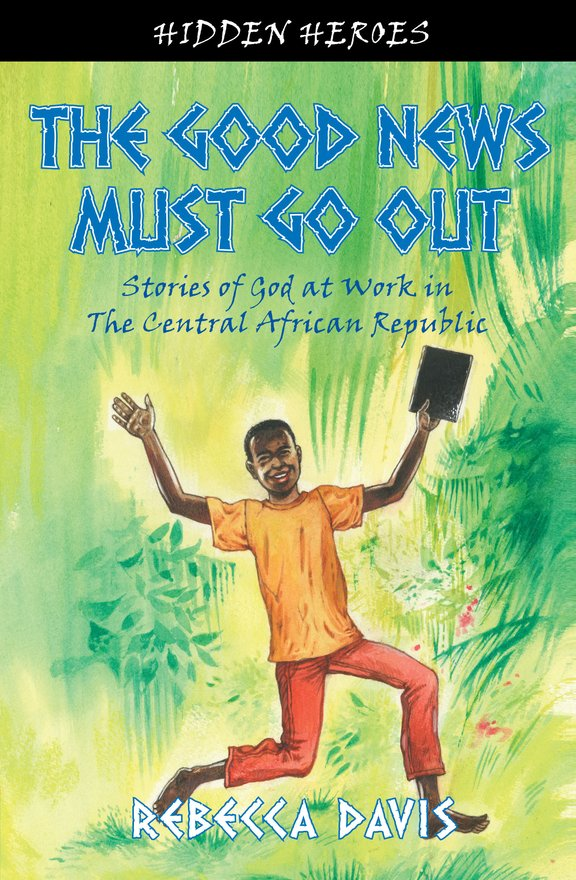 The Good News Must Go Out, True Stories of God at work in the Central African Republic