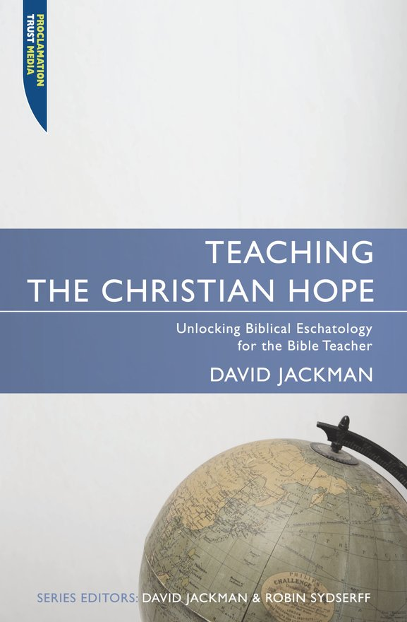Teaching the Christian Hope, Unlocking Biblical Eschatology for the Bible Teacher