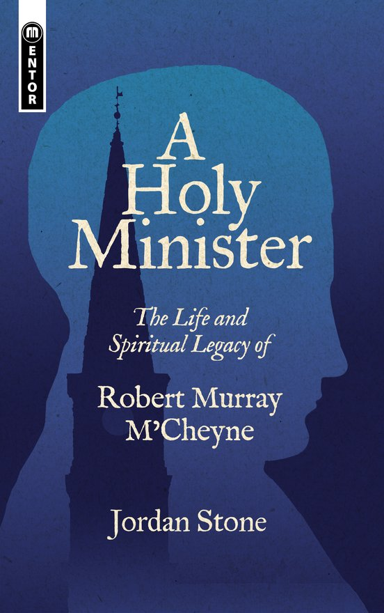 A Holy Minister, The Life and Spiritual Legacy of Robert Murray M'Cheyne