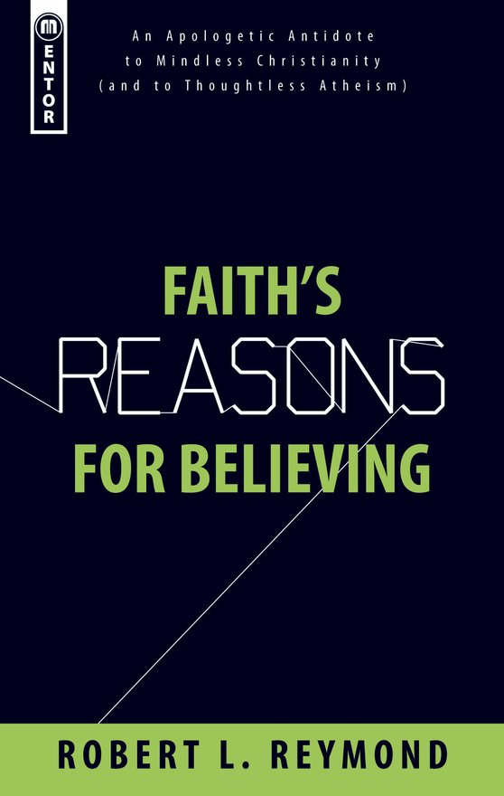 Faith's Reasons for Believing, An Apologetic Antidote to Mindless Christianity (and Thoughtless Atheism)