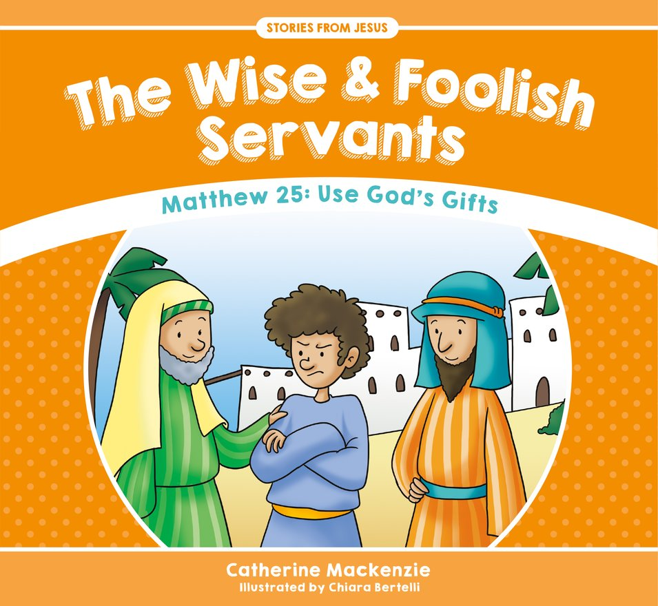The Wise And Foolish Servants, Matthew 25: Use God's Gifts