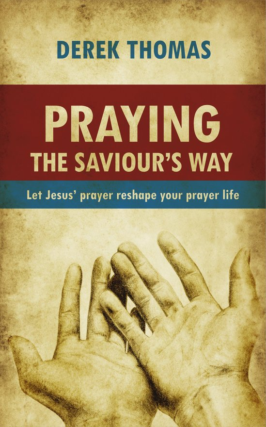 Praying the Saviour's Way, Let Jesus' Prayer Reshape Your Prayer Life