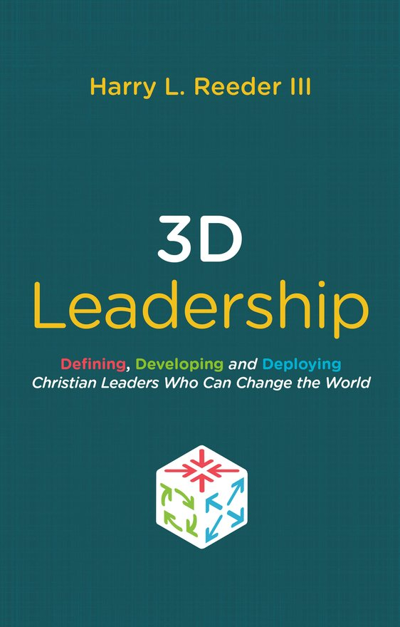3D Leadership, Defining, Developing and Deploying Christian Leaders Who Can Change the World