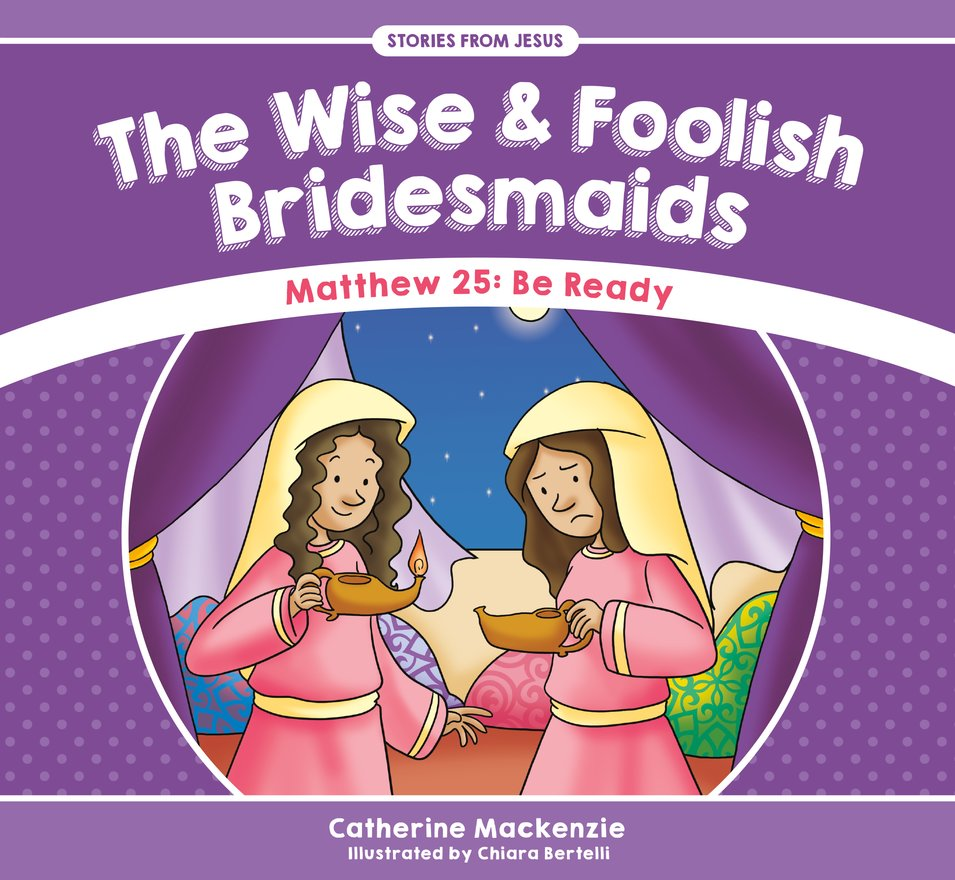The Wise And Foolish Bridesmaids, Matthew 25: Be Ready