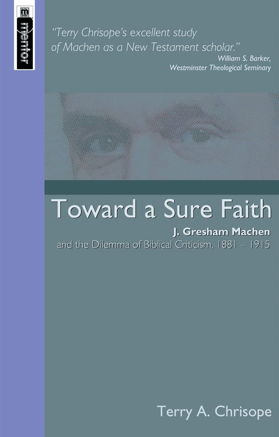 Toward a Sure Faith, J. Gresham Machen and The Dilemma of Biblical Criticism