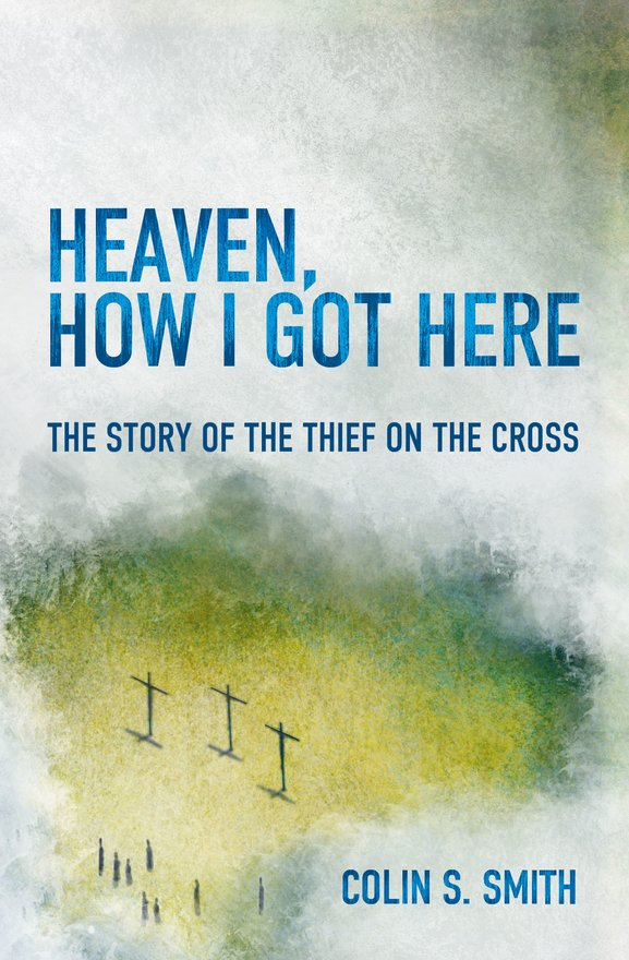 Heaven, How I Got Here, The Story of the Thief on the Cross