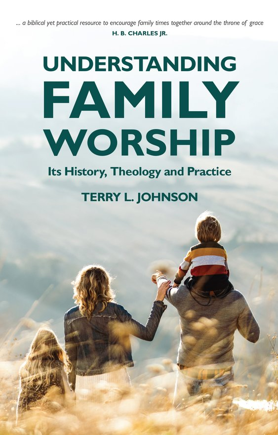 Understanding Family Worship, Its History, Theology and Practice