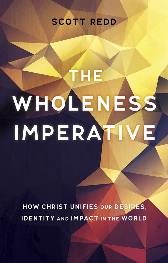 The Wholeness Imperative, How Christ Unifies our Desires, Identity and Impact in the World