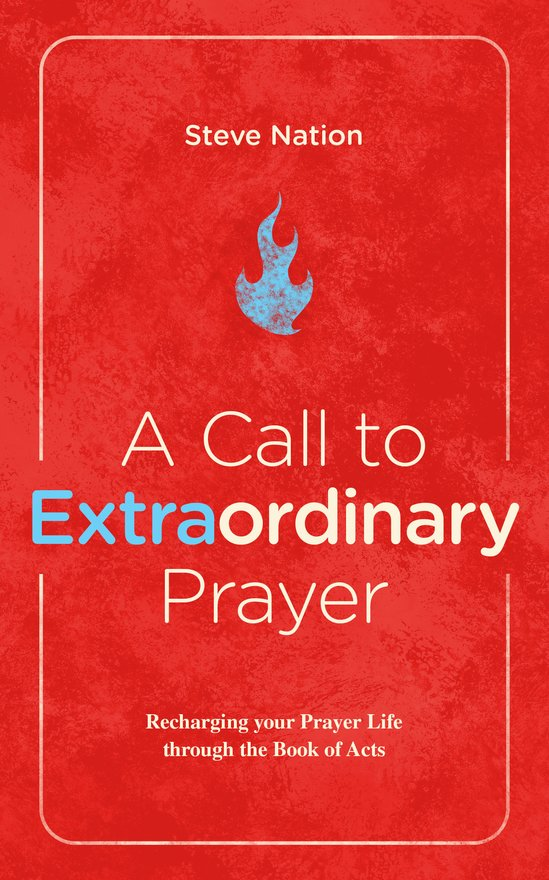 A Call to Extraordinary Prayer, Recharging your Prayer Life through the Book of Acts