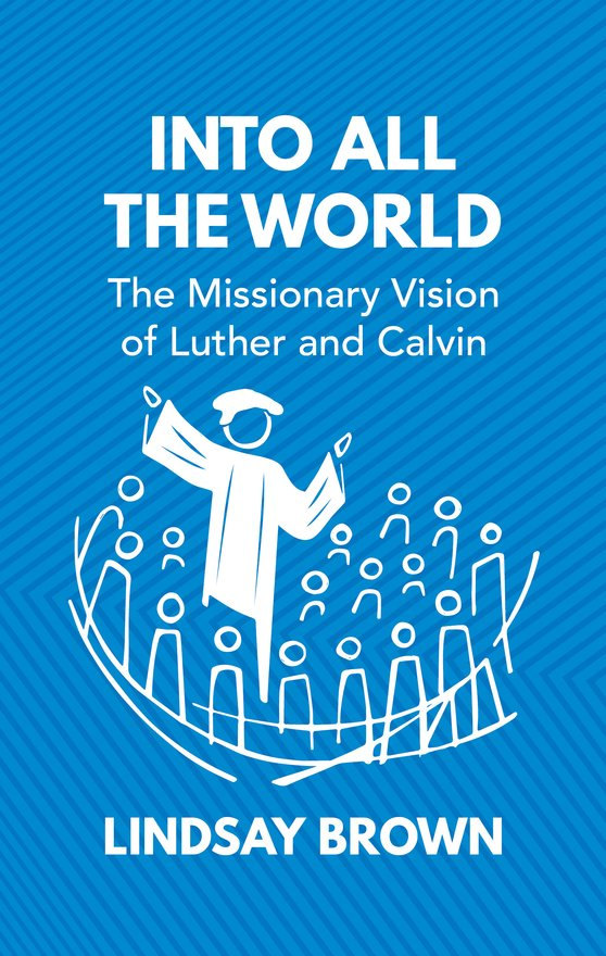Into all the World, The Missionary Vision of Luther and Calvin