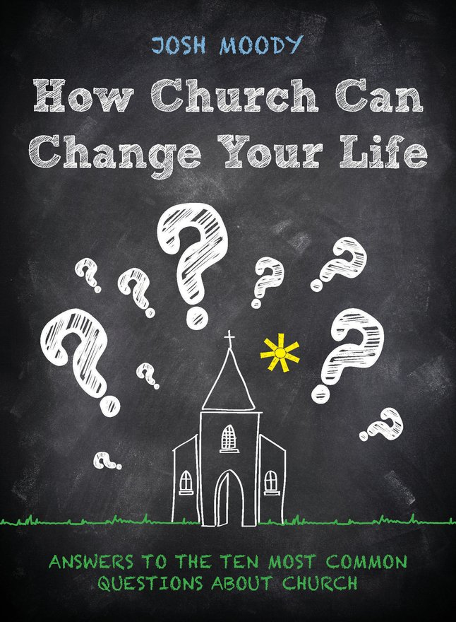 How Church Can Change Your Life, Answers to the Ten Most Common Questions about Church