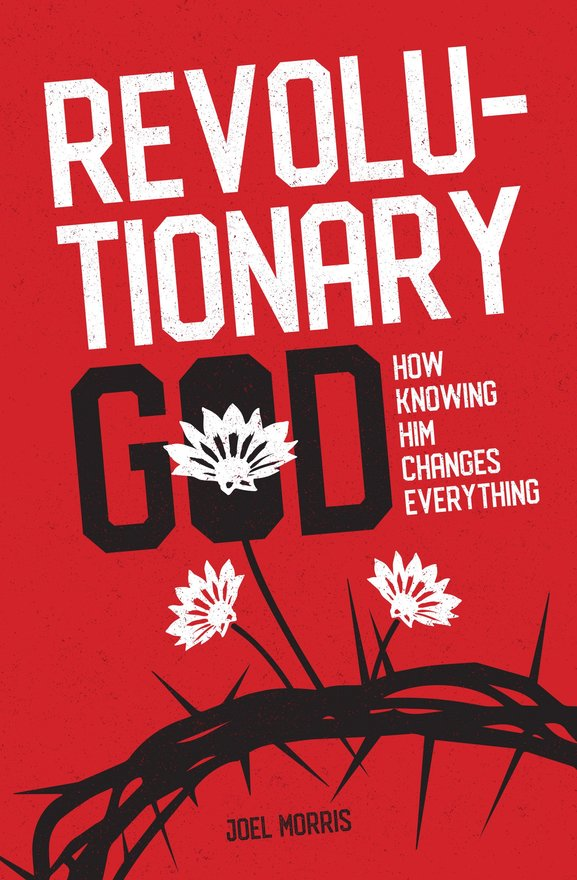 Revolutionary God, How Knowing Him Changes Everything
