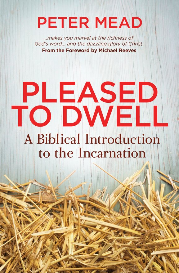 Pleased to Dwell, A Biblical Introduction to the Incarnation