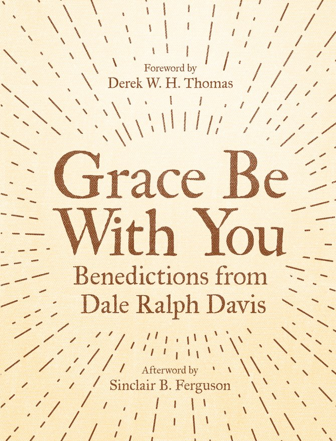 Grace Be With You, Benedictions from Dale Ralph Davis