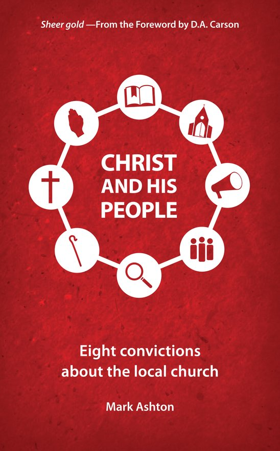 Christ And His People, Eight Convictions about the Local Church