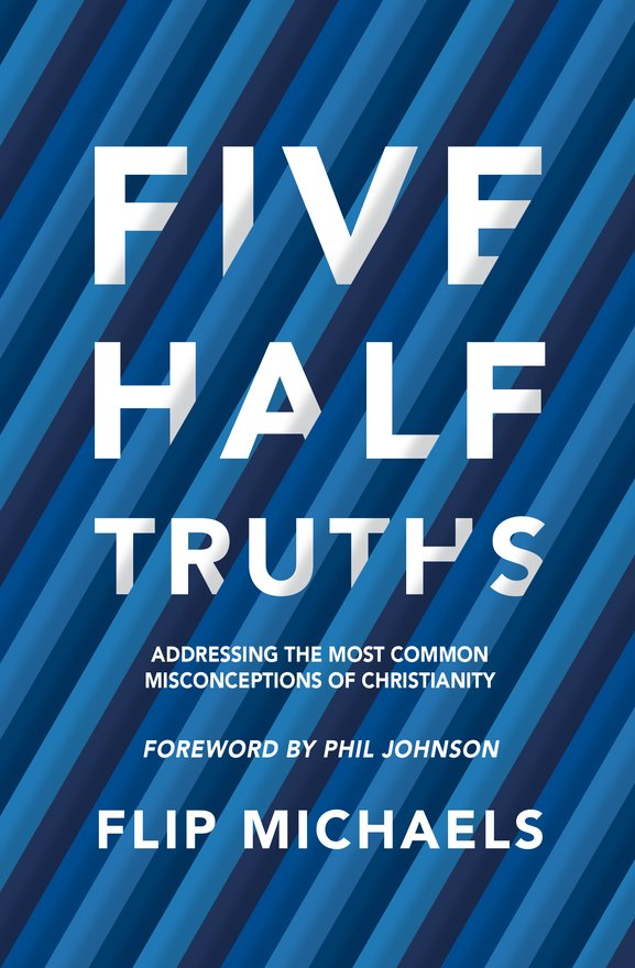 Five Half–Truths, Addressing the Most Common Misconceptions of Christianity