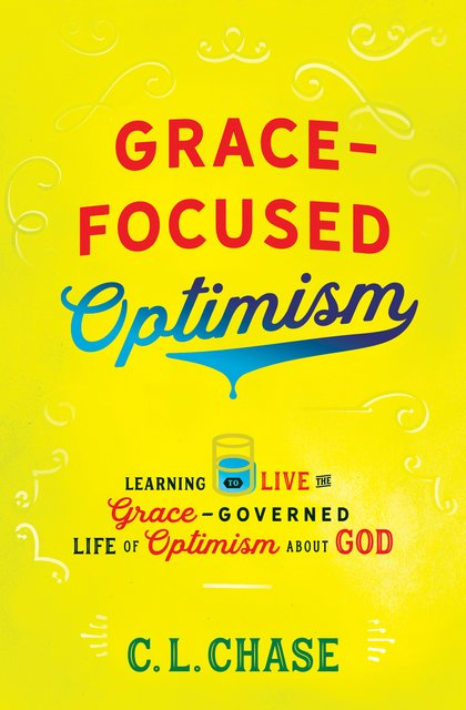 Grace-Focused OptimismLearning to Live the Grace-Governed Life of Optimism About God