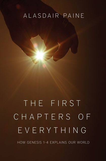 The First Chapters of EverythingHow Genesis Chapters 1 to 4 Explains Our World