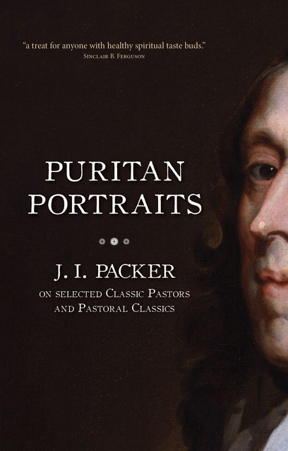 Puritan PortraitsJ. I. Packer on Selected Classic Pastors and Pastoral Classics