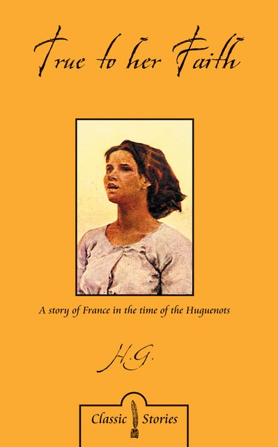 True to Her FaithA Story of France in the Time of the Huguenots