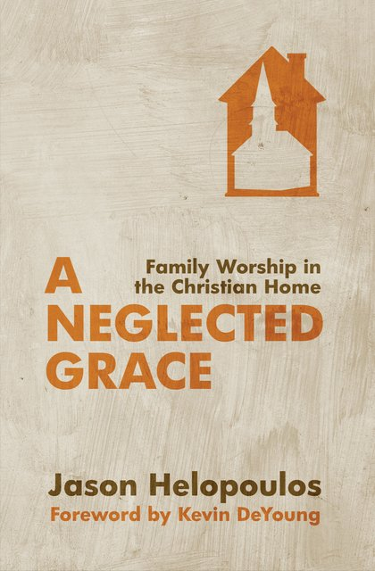 A Neglected GraceFamily Worship in the Christian Home