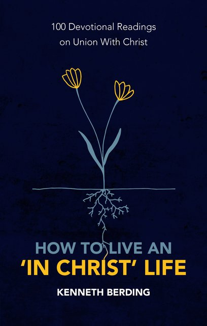 How to Live an 'In Christ' Life100 Devotional Readings on Union with Christ