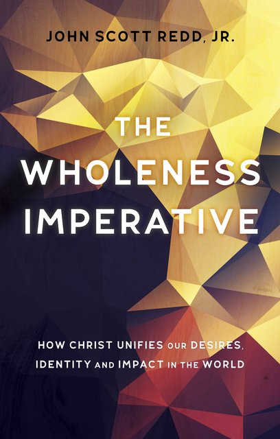 The Wholeness ImperativeHow Christ Unifies our Desires, Identity and Impact in the World