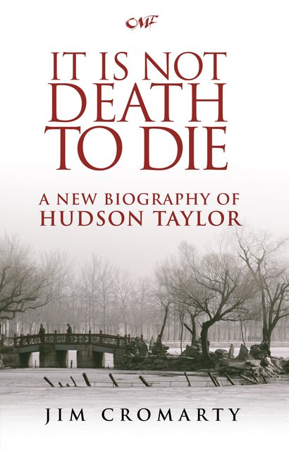 It Is Not Death to DieA New Biography of Hudson Taylor