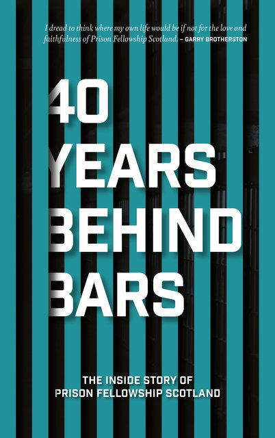 40 Years Behind BarsThe Inside Story of Prison Fellowship Scotland