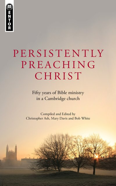 Persistently Preaching ChristFifty years of Bible ministry in a Cambridge church