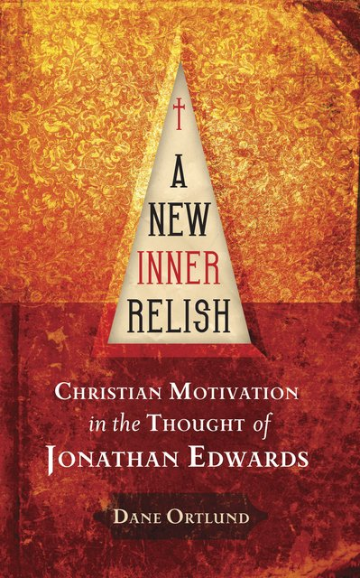 A New Inner RelishChristian Motivation in the Thought of Jonathan Edwards
