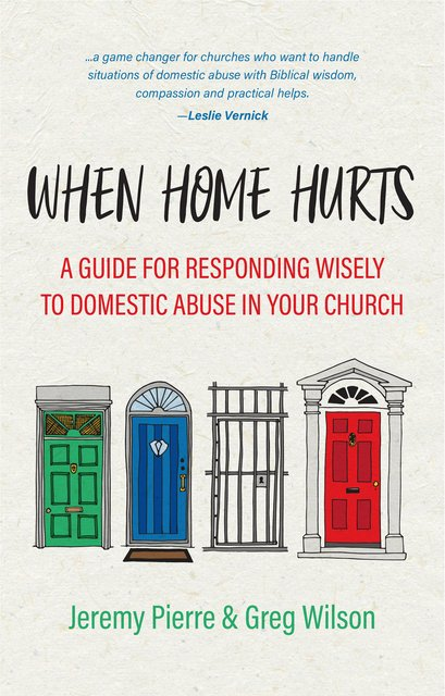 When Home HurtsA Guide for Responding Wisely to Domestic Abuse in Your Church