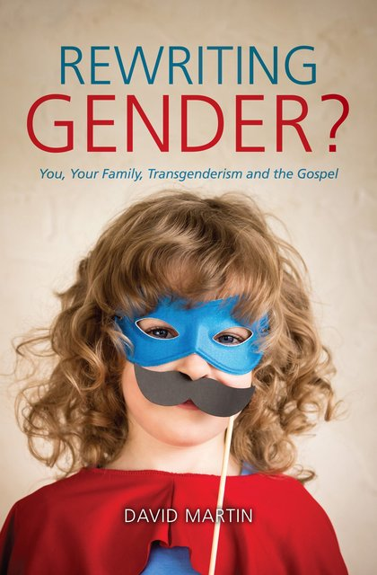 Rewriting Gender?You, Your Family, Transgenderism and the Gospel