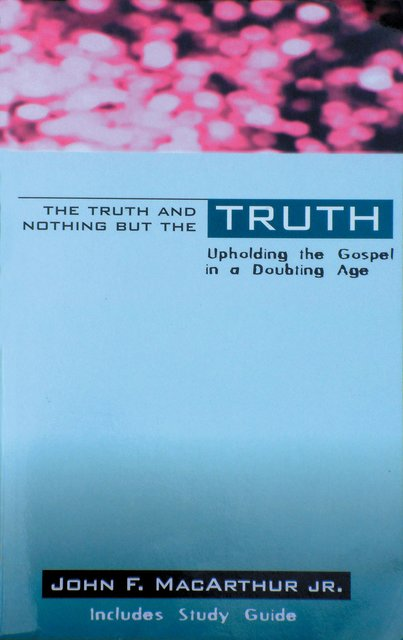 The Truth & Nothing But the TruthUpholding the Gospel in a Doubting Age