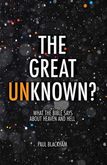 The Great Unknown?What the Bible says about Heaven and Hell