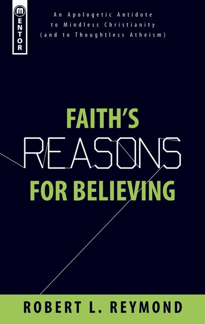 Faith's Reasons for BelievingAn Apologetic Antidote to Mindless Christianity (and Thoughtless Atheism)