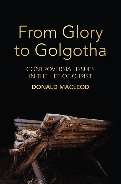 From Glory to GolgothaControversial Issues in the Life of Christ