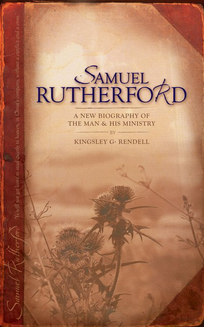 Samuel RutherfordA New biography of the Man and his ministry