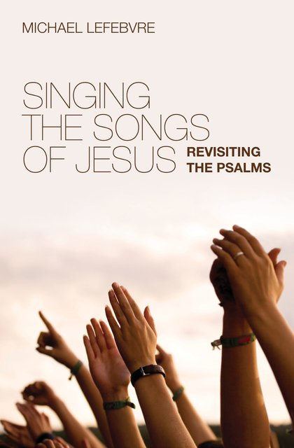 Singing the Songs of JesusRevisiting the Psalms