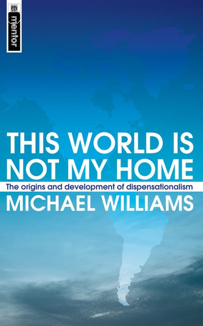 This World Is Not My HomeThe Origins and Development of Dispensationalism