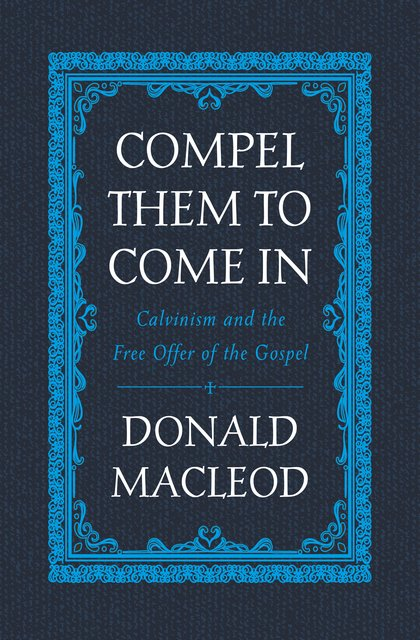 Compel Them to Come InCalvinism and the Free Offer of the Gospel