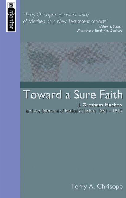 Toward a Sure FaithJ. Gresham Machen and The Dilemma of Biblical Criticism